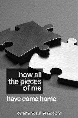 How all the pieces of me have come home
