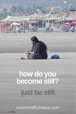 How do you become still? Just be still.