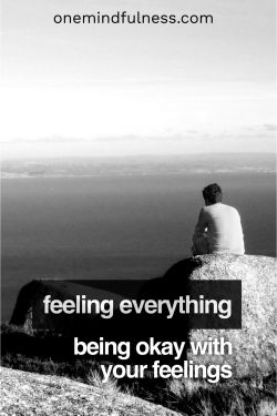 Feeling everything: being okay with your feelings