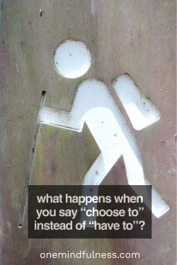 """What happens when you say """"choose to"""" instead of """"have to""""?"""
