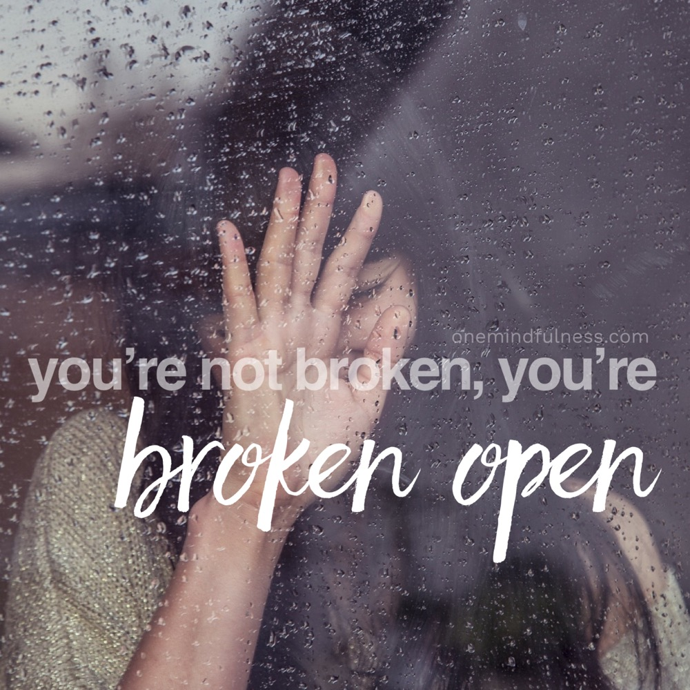 You're not broken, you're broken open. Remindfulness Prompt