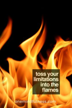 Toss your limitations into the flames