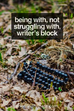 Being with, not struggling with, writer's block