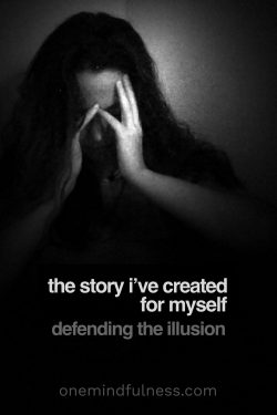 defending the story/illusion I've created for myself