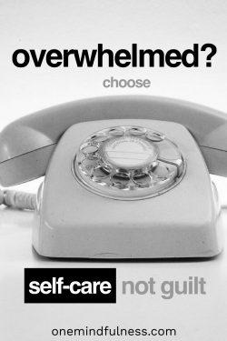 Overwhelmed? Choose self-care, not guilt.
