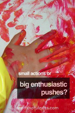 Small actions or big, enthusiastic pushes?