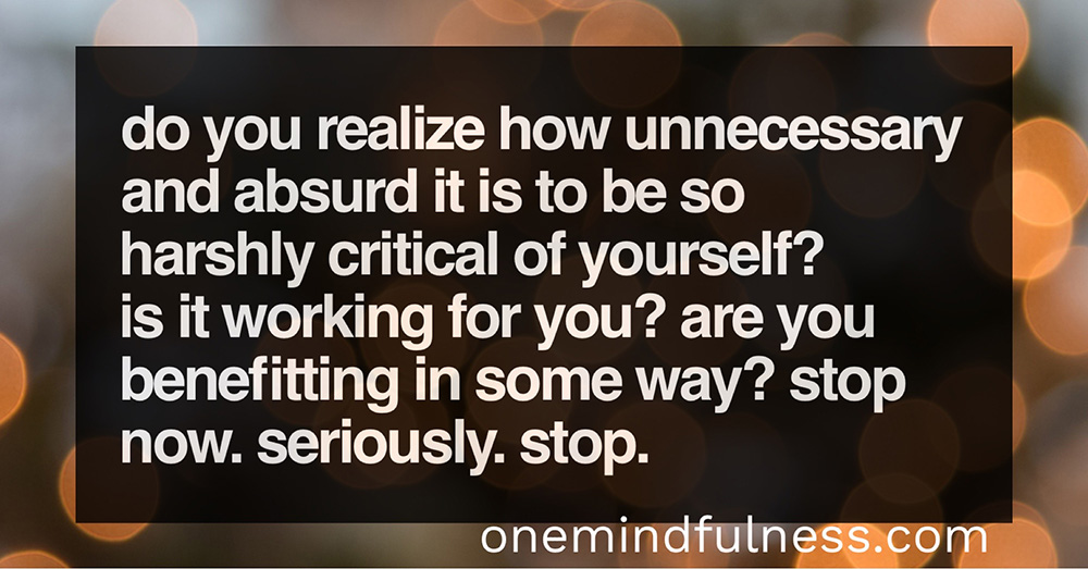 It's absurd to be so harshly critical of yourself.