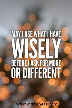 May I Use Everything I Have Wisely Before I Ask For More Or Different