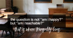 The question is not Am I happy? but Am I teachable? That is where tranquility lives.